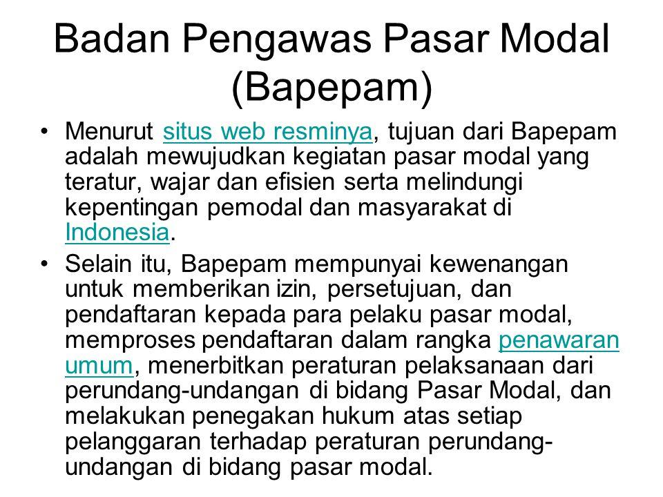Badan Pengawas Pasar Modal (Bapepam) Menurut situs web resminya, tujuan dari Bapepam adalah mewujudkan kegiatan pasar modal yang teratur, wajar dan efisien serta melindungi kepentingan pemodal dan masyarakat di Indonesia.situs web resminya Indonesia Selain itu, Bapepam mempunyai kewenangan untuk memberikan izin, persetujuan, dan pendaftaran kepada para pelaku pasar modal, memproses pendaftaran dalam rangka penawaran umum, menerbitkan peraturan pelaksanaan dari perundang-undangan di bidang Pasar Modal, dan melakukan penegakan hukum atas setiap pelanggaran terhadap peraturan perundang- undangan di bidang pasar modal.penawaran umum