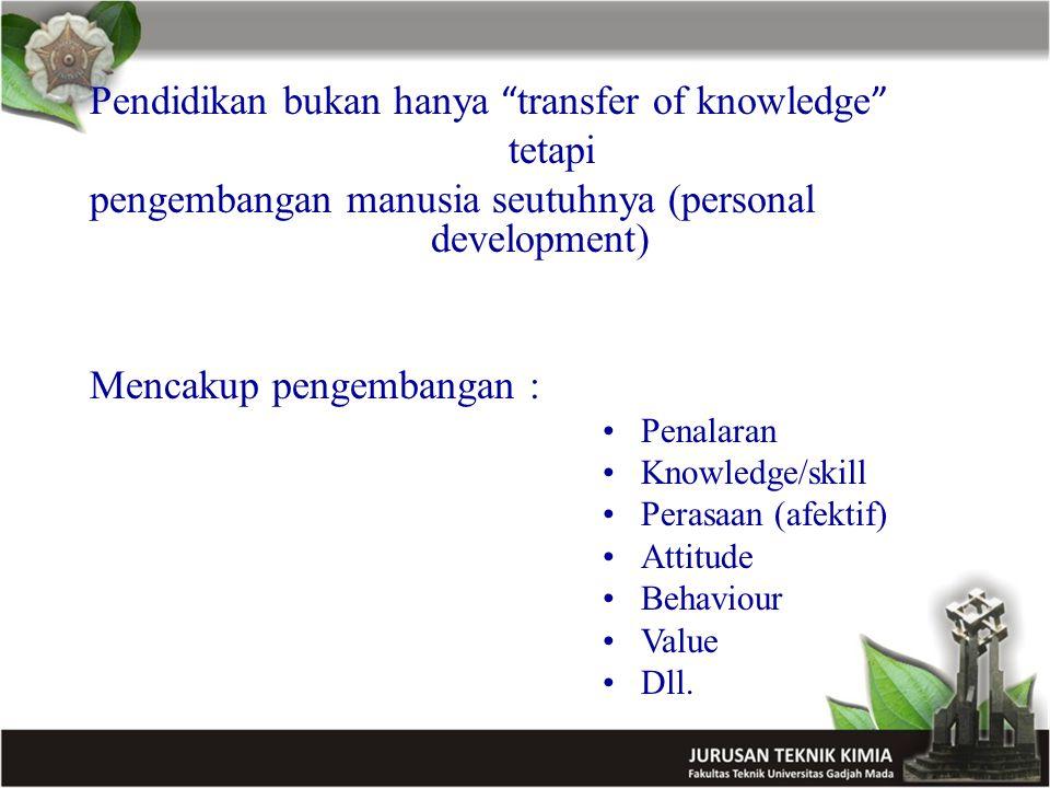 Pendidikan bukan hanya transfer of knowledge tetapi pengembangan manusia seutuhnya (personal development) Mencakup pengembangan : Penalaran Knowledge/skill Perasaan (afektif) Attitude Behaviour Value Dll.