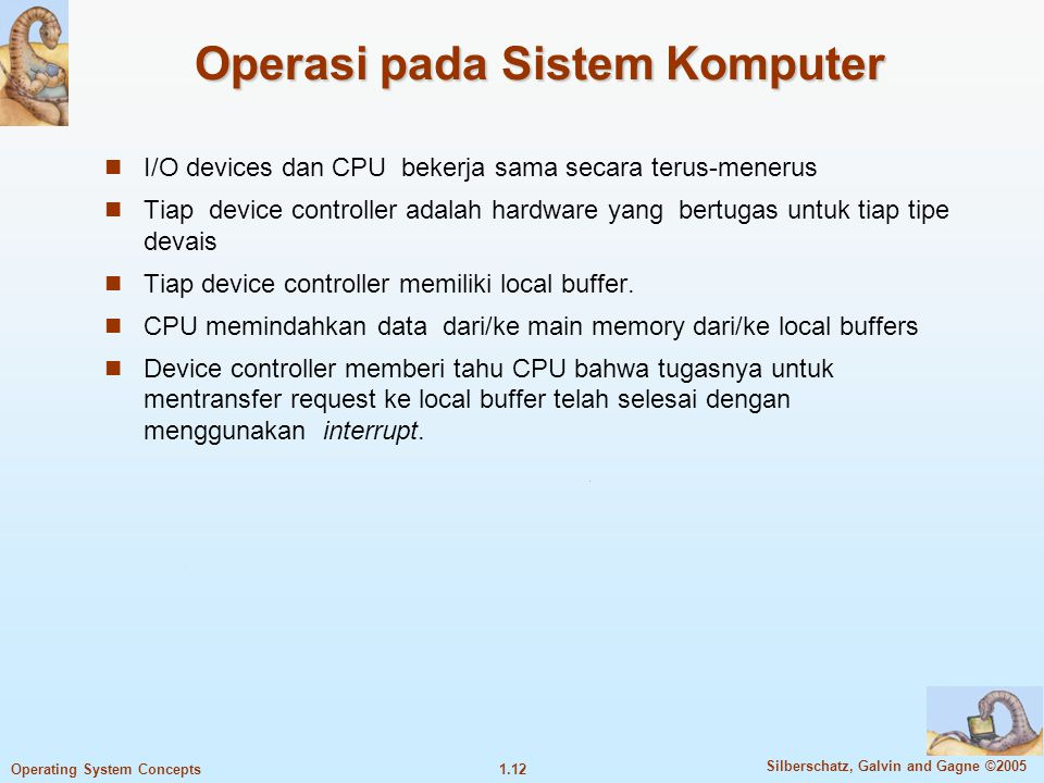 1.11 Silberschatz, Galvin and Gagne ©2005 Operating System Concepts Computer System Organization Computer-system operation Satu atau lebih CPUs, devic