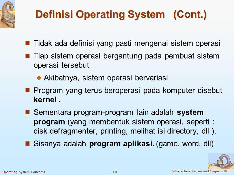 1.8 Silberschatz, Galvin and Gagne ©2005 Operating System Concepts Definisi Operating System (Cont.) Tidak ada definisi yang pasti mengenai sistem operasi Tiap sistem operasi bergantung pada pembuat sistem operasi tersebut Akibatnya, sistem operasi bervariasi Program yang terus beroperasi pada komputer disebut kernel.