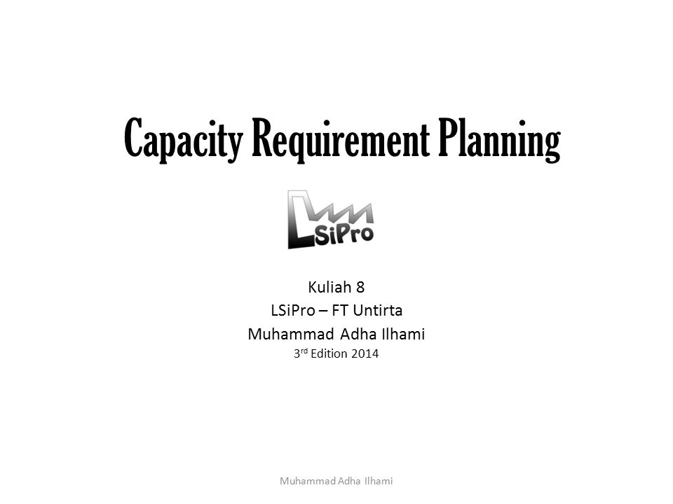 Input & Output CRP Muhammad Adha Ilhami *Oden (1993) Routing Data Capacity Requirement Planning Capacity Requirement Planning Reports Work Center Data Scheduled Receipts Status Planned Orders