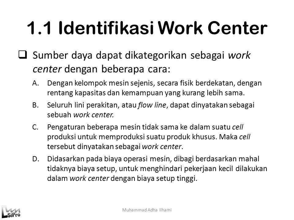 1.1 Identifikasi Work Center Muhammad Adha Ilhami  Sumber daya dapat dikategorikan sebagai work center dengan beberapa cara: A.Dengan kelompok mesin sejenis, secara fisik berdekatan, dengan rentang kapasitas dan kemampuan yang kurang lebih sama.