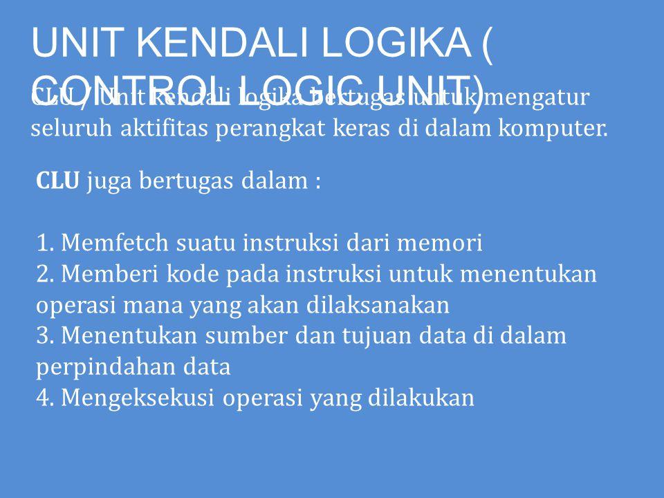 UNIT KENDALI LOGIKA ( CONTROL LOGIC UNIT) CLU / Unit kendali logika bertugas untuk mengatur seluruh aktifitas perangkat keras di dalam komputer. CLU j