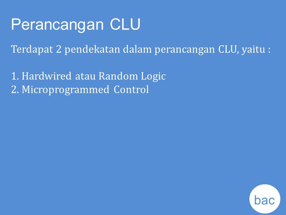Perancangan CLU Terdapat 2 pendekatan dalam perancangan CLU, yaitu : 1. Hardwired atau Random Logic 2. Microprogrammed Control bac k