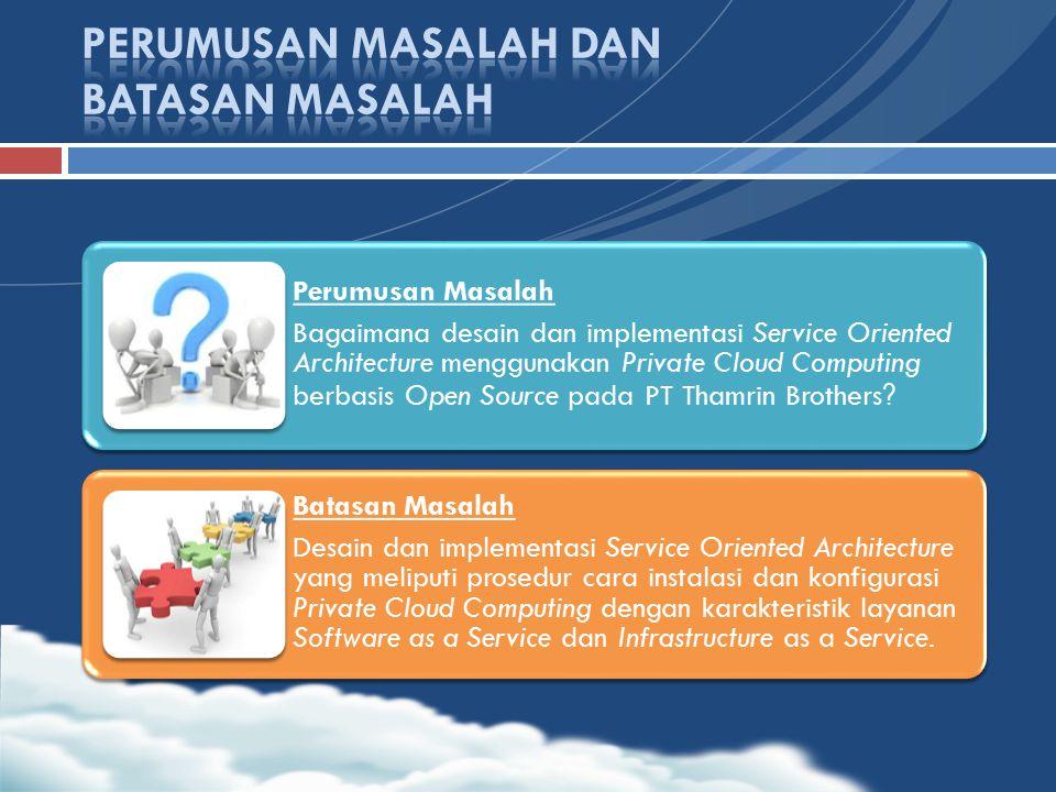 Perumusan Masalah Bagaimana desain dan implementasi Service Oriented Architecture menggunakan Private Cloud Computing berbasis Open Source pada PT Tha