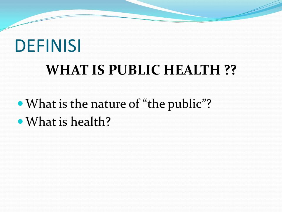 "DEFINISI WHAT IS PUBLIC HEALTH ?? What is the nature of ""the public""? What is health?"
