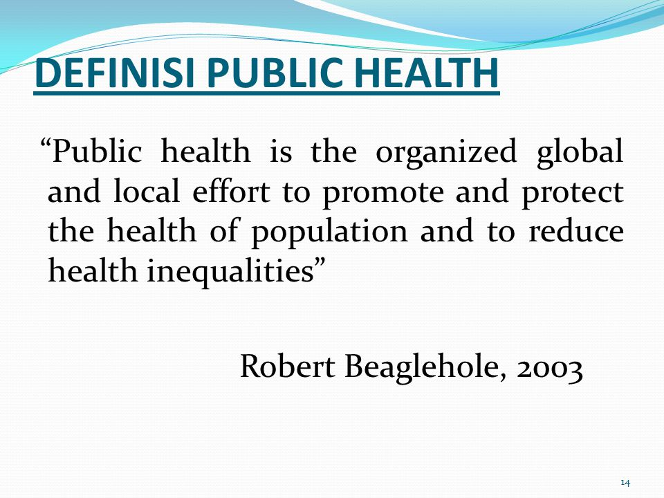 "14 DEFINISI PUBLIC HEALTH ""Public health is the organized global and local effort to promote and protect the health of population and to reduce health"