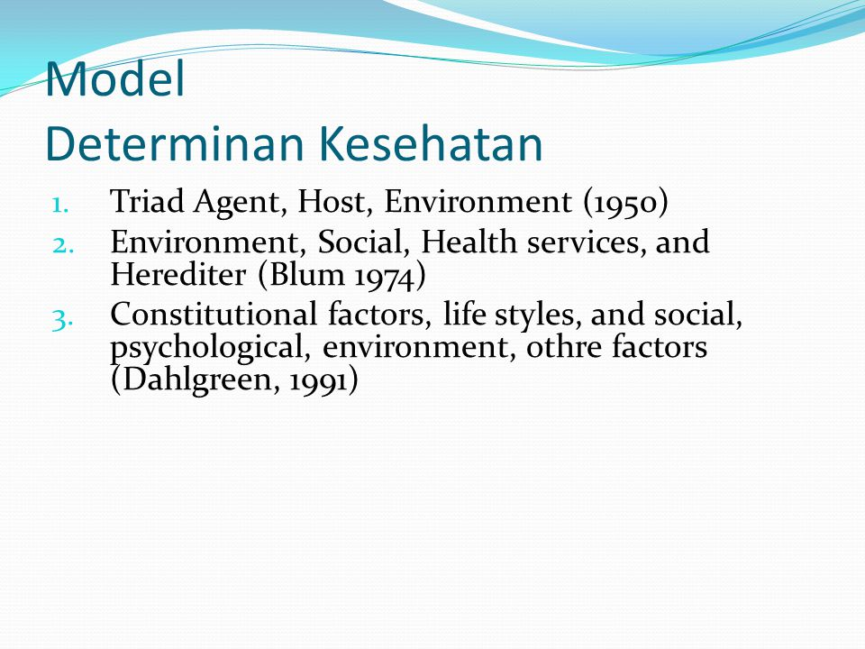 Model Determinan Kesehatan 1. Triad Agent, Host, Environment (1950) 2. Environment, Social, Health services, and Herediter (Blum 1974) 3. Constitution