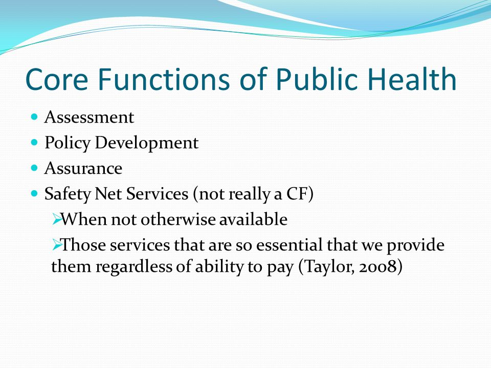 Core Functions of Public Health Assessment Policy Development Assurance Safety Net Services (not really a CF)  When not otherwise available  Those s