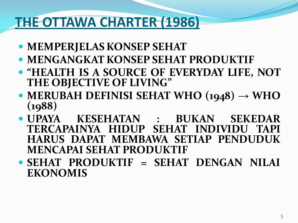 "5 THE OTTAWA CHARTER (1986) MEMPERJELAS KONSEP SEHAT MENGANGKAT KONSEP SEHAT PRODUKTIF ""HEALTH IS A SOURCE OF EVERYDAY LIFE, NOT THE OBJECTIVE OF LIVI"