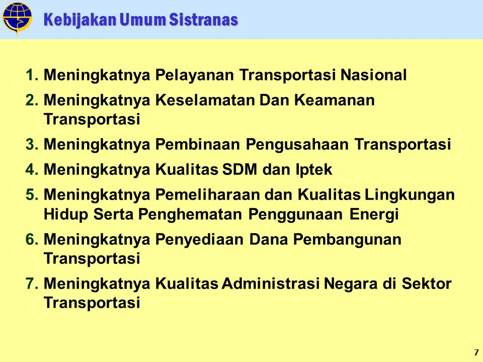7 Kebijakan Umum Sistranas 1.Meningkatnya Pelayanan Transportasi Nasional 2.Meningkatnya Keselamatan Dan Keamanan Transportasi 3.Meningkatnya Pembinaan Pengusahaan Transportasi 4.Meningkatnya Kualitas SDM dan Iptek 5.Meningkatnya Pemeliharaan dan Kualitas Lingkungan Hidup Serta Penghematan Penggunaan Energi 6.Meningkatnya Penyediaan Dana Pembangunan Transportasi 7.Meningkatnya Kualitas Administrasi Negara di Sektor Transportasi
