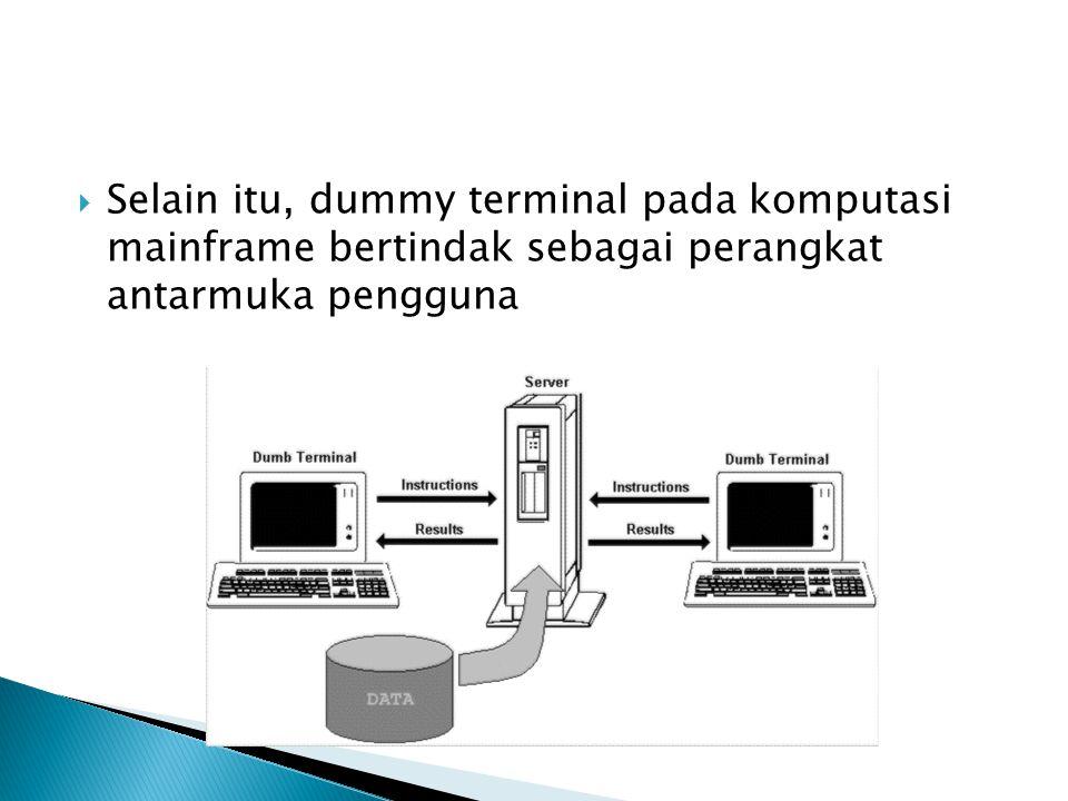  Selain itu, dummy terminal pada komputasi mainframe bertindak sebagai perangkat antarmuka pengguna