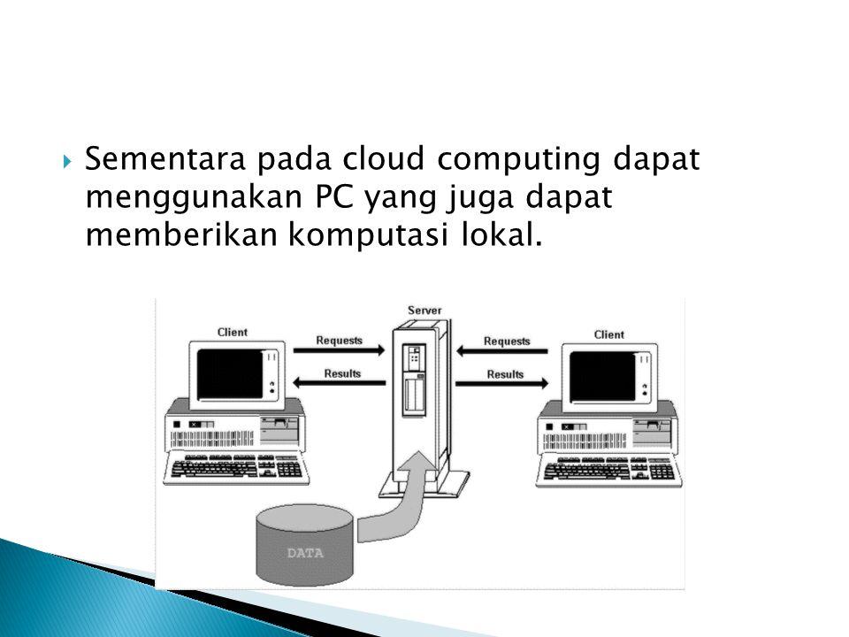  Sementara pada cloud computing dapat menggunakan PC yang juga dapat memberikan komputasi lokal.