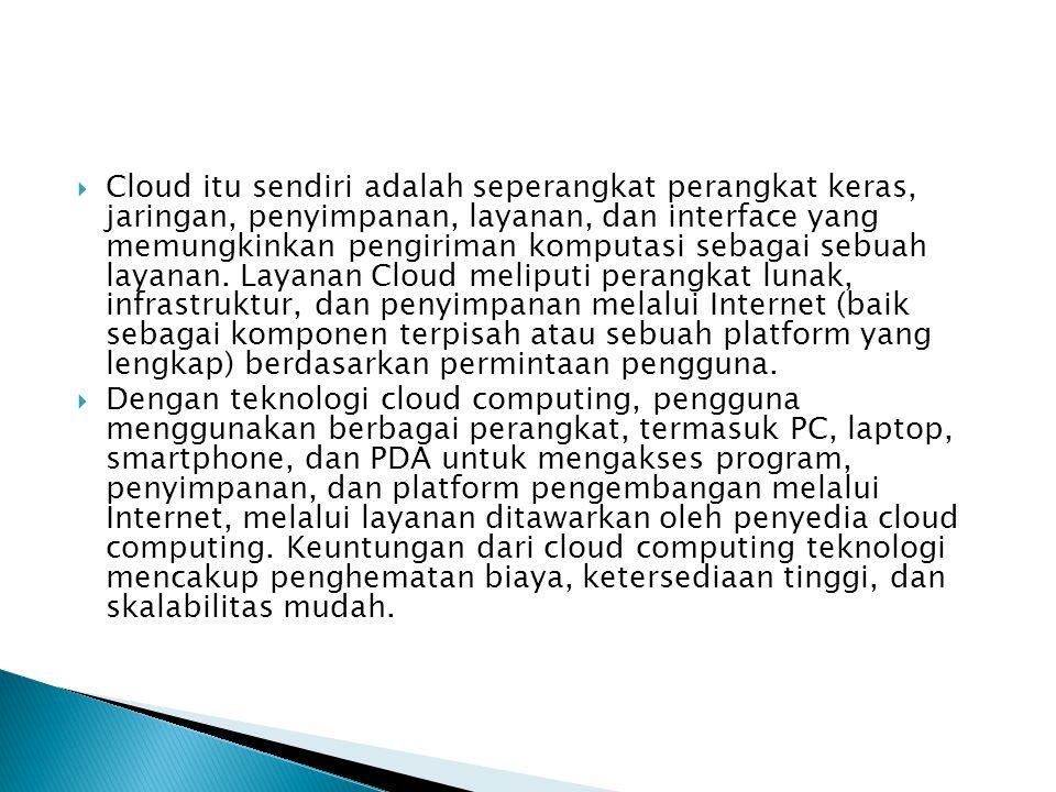  Cloud itu sendiri adalah seperangkat perangkat keras, jaringan, penyimpanan, layanan, dan interface yang memungkinkan pengiriman komputasi sebagai sebuah layanan.