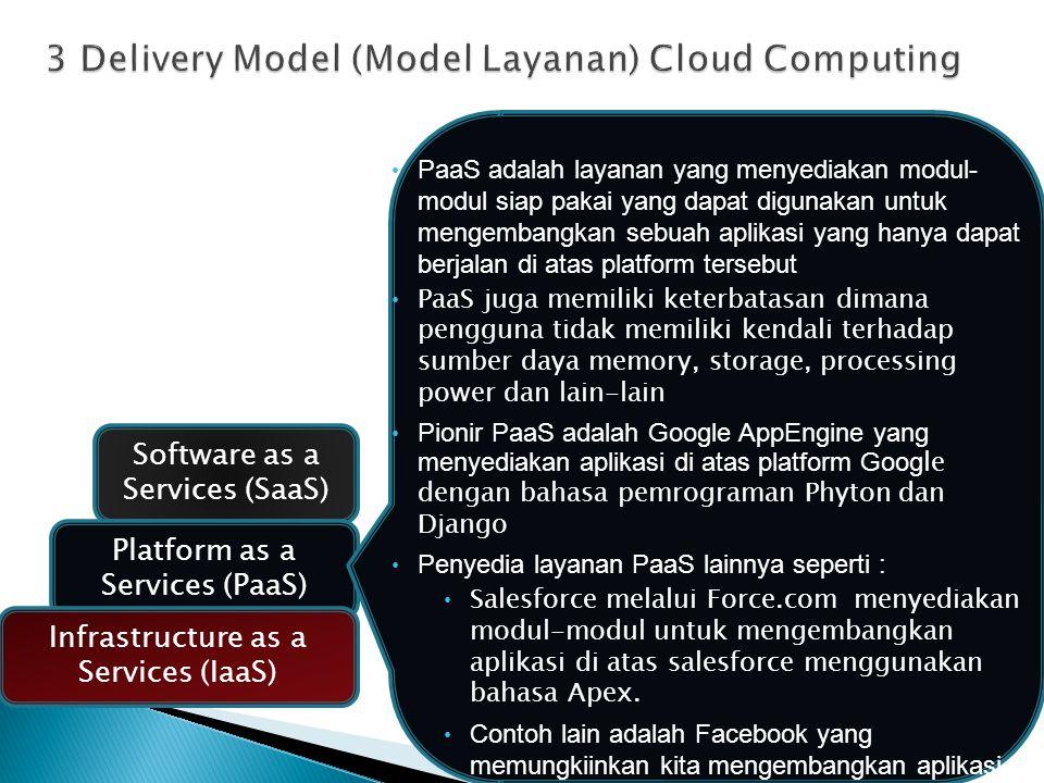 Software as a Services (SaaS) Platform as a Services (PaaS) Infrastructure as a Services (IaaS) PaaS adalah layanan yang menyediakan modul- modul siap pakai yang dapat digunakan untuk mengembangkan sebuah aplikasi yang hanya dapat berjalan di atas platform tersebut PaaS juga memiliki keterbatasan dimana pengguna tidak memiliki kendali terhadap sumber daya memory, storage, processing power dan lain-lain Pionir PaaS adalah Google AppEngine yang menyediakan aplikasi di atas platform Goog le dengan bahasa pemrograman Phyton dan Django Penyedia layanan PaaS lainnya seperti : Salesforce melalui Force.com menyediakan modul-modul untuk mengembangkan aplikasi di atas salesforce menggunakan bahasa Apex.
