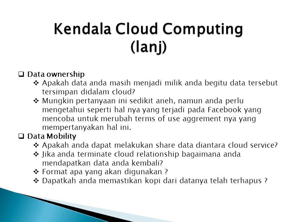 Kendala Cloud Computing (lanj)  Data ownership  Apakah data anda masih menjadi milik anda begitu data tersebut tersimpan didalam cloud?  Mungkin pe