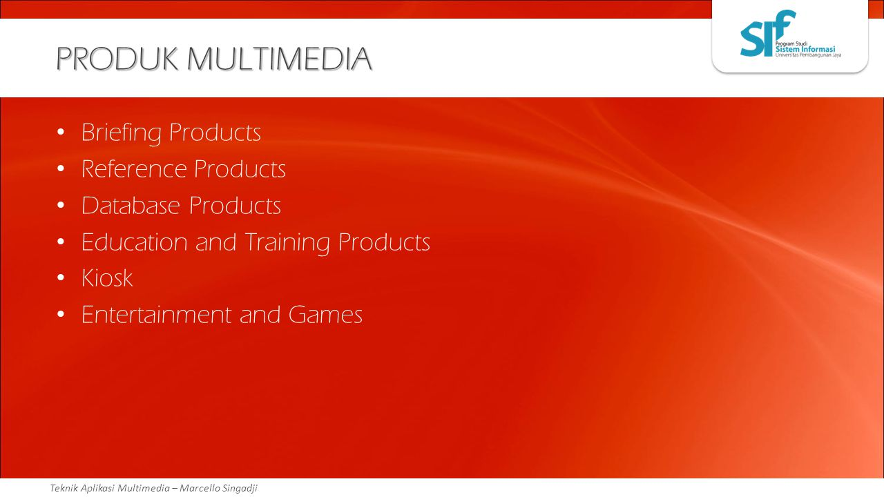 Teknik Aplikasi Multimedia – Marcello Singadji PRODUK MULTIMEDIA Briefing Products Reference Products Database Products Education and Training Product