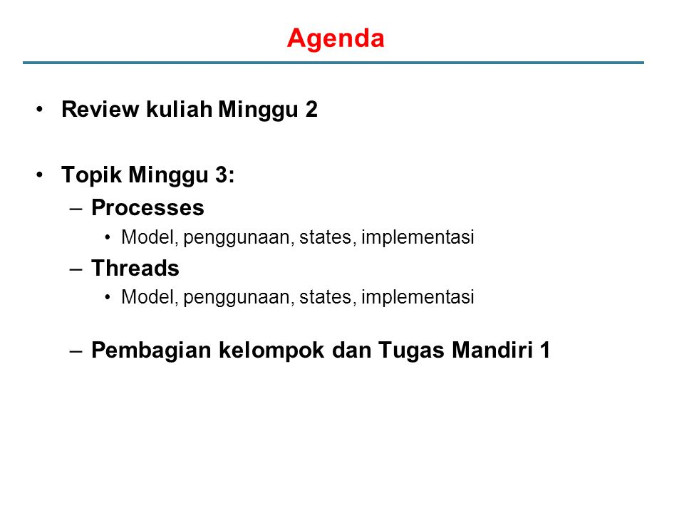 Agenda Review kuliah Minggu 2 Topik Minggu 3: –Processes Model, penggunaan, states, implementasi –Threads Model, penggunaan, states, implementasi –Pem