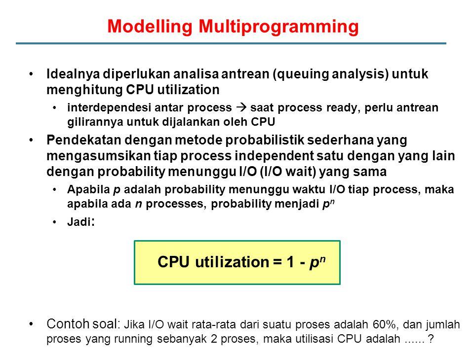 Idealnya diperlukan analisa antrean (queuing analysis) untuk menghitung CPU utilization interdependesi antar process  saat process ready, perlu antrean gilirannya untuk dijalankan oleh CPU Pendekatan dengan metode probabilistik sederhana yang mengasumsikan tiap process independent satu dengan yang lain dengan probability menunggu I/O (I/O wait) yang sama Apabila p adalah probability menunggu waktu I/O tiap process, maka apabila ada n processes, probability menjadi p n Jadi : CPU utilization = 1 - p n Contoh soal: Jika I/O wait rata-rata dari suatu proses adalah 60%, dan jumlah proses yang running sebanyak 2 proses, maka utilisasi CPU adalah......