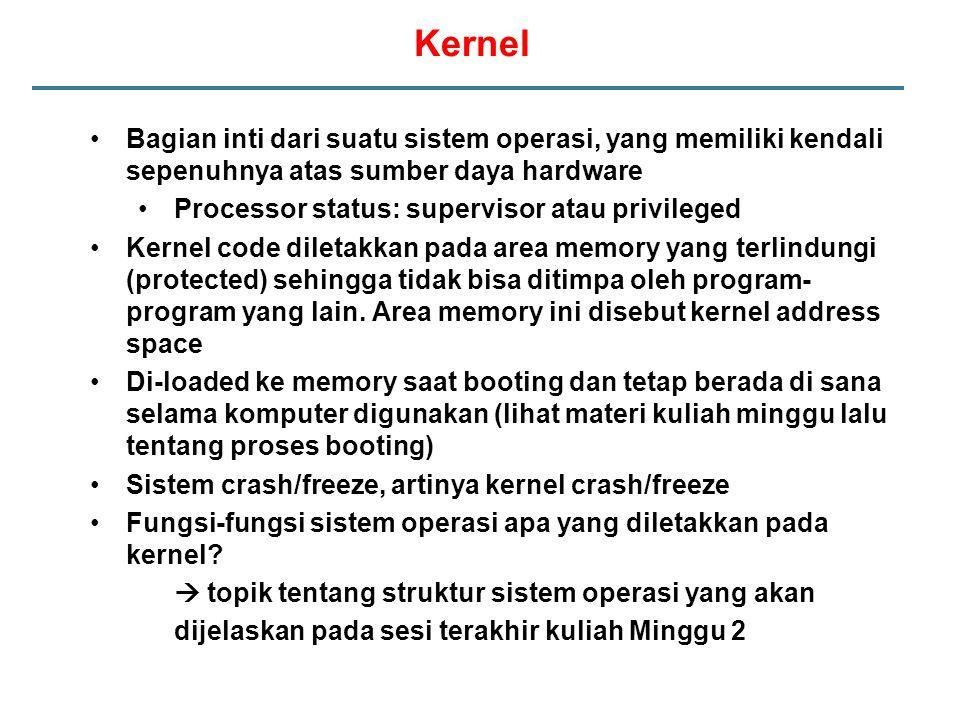 Kernel Bagian inti dari suatu sistem operasi, yang memiliki kendali sepenuhnya atas sumber daya hardware Processor status: supervisor atau privileged Kernel code diletakkan pada area memory yang terlindungi (protected) sehingga tidak bisa ditimpa oleh program- program yang lain.