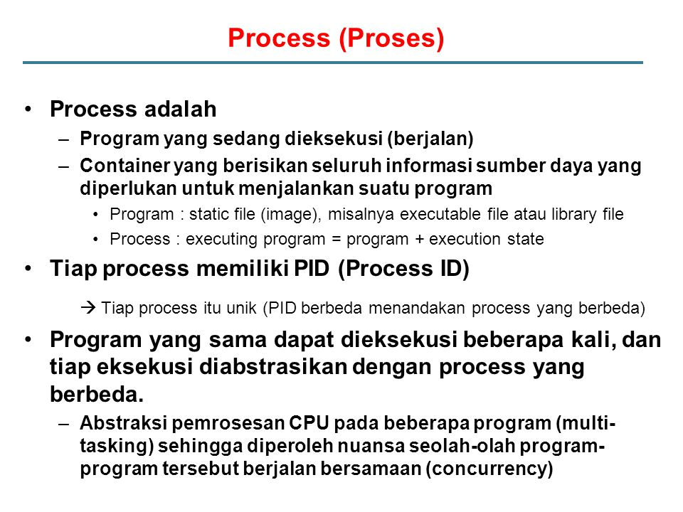 Process (Proses) Process adalah –Program yang sedang dieksekusi (berjalan) –Container yang berisikan seluruh informasi sumber daya yang diperlukan untuk menjalankan suatu program Program : static file (image), misalnya executable file atau library file Process : executing program = program + execution state Tiap process memiliki PID (Process ID)  Tiap process itu unik (PID berbeda menandakan process yang berbeda) Program yang sama dapat dieksekusi beberapa kali, dan tiap eksekusi diabstrasikan dengan process yang berbeda.