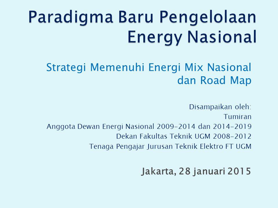 Strategi Memenuhi Energi Mix Nasional dan Road Map Disampaikan oleh: Tumiran Anggota Dewan Energi Nasional 2009-2014 dan 2014-2019 Dekan Fakultas Teknik UGM 2008-2012 Tenaga Pengajar Jurusan Teknik Elektro FT UGM Jakarta, 28 januari 2015