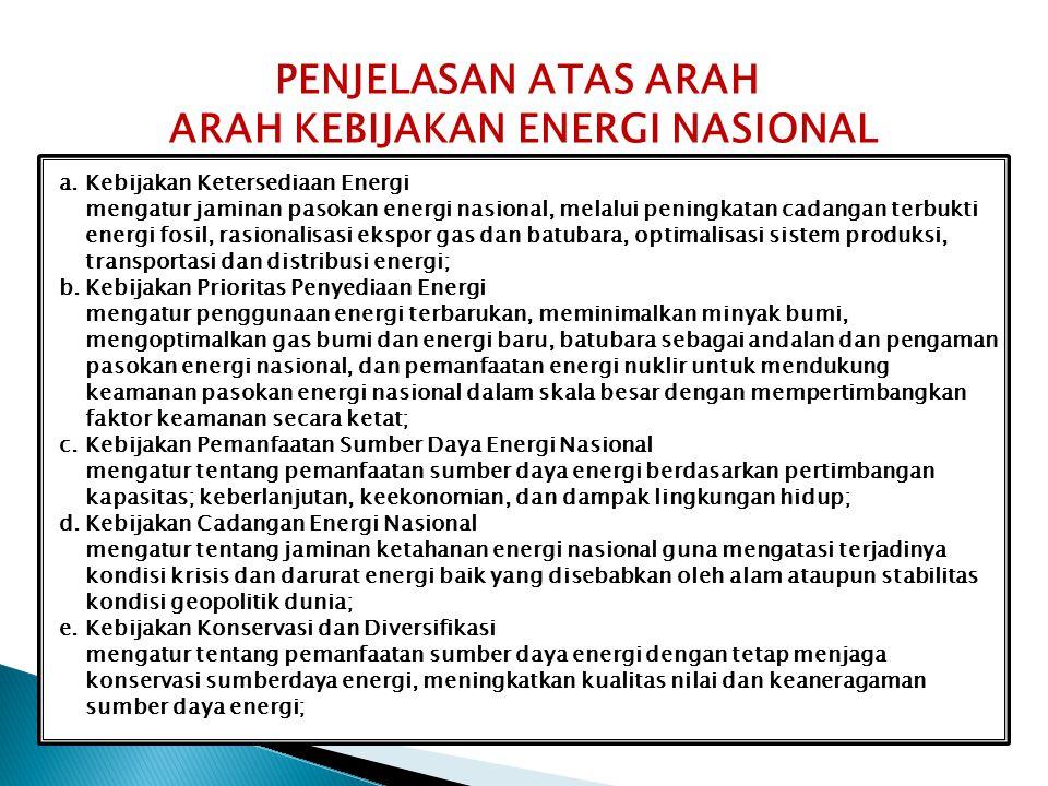 a.Kebijakan Ketersediaan Energi mengatur jaminan pasokan energi nasional, melalui peningkatan cadangan terbukti energi fosil, rasionalisasi ekspor gas dan batubara, optimalisasi sistem produksi, transportasi dan distribusi energi; b.Kebijakan Prioritas Penyediaan Energi mengatur penggunaan energi terbarukan, meminimalkan minyak bumi, mengoptimalkan gas bumi dan energi baru, batubara sebagai andalan dan pengaman pasokan energi nasional, dan pemanfaatan energi nuklir untuk mendukung keamanan pasokan energi nasional dalam skala besar dengan mempertimbangkan faktor keamanan secara ketat; c.Kebijakan Pemanfaatan Sumber Daya Energi Nasional mengatur tentang pemanfaatan sumber daya energi berdasarkan pertimbangan kapasitas; keberlanjutan, keekonomian, dan dampak lingkungan hidup; d.Kebijakan Cadangan Energi Nasional mengatur tentang jaminan ketahanan energi nasional guna mengatasi terjadinya kondisi krisis dan darurat energi baik yang disebabkan oleh alam ataupun stabilitas kondisi geopolitik dunia; e.Kebijakan Konservasi dan Diversifikasi mengatur tentang pemanfaatan sumber daya energi dengan tetap menjaga konservasi sumberdaya energi, meningkatkan kualitas nilai dan keaneragaman sumber daya energi; PENJELASAN ATAS ARAH ARAH KEBIJAKAN ENERGI NASIONAL