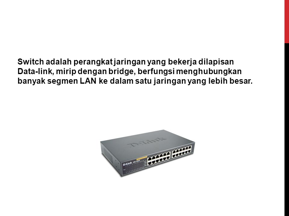Switch adalah perangkat jaringan yang bekerja dilapisan Data-link, mirip dengan bridge, berfungsi menghubungkan banyak segmen LAN ke dalam satu jaring