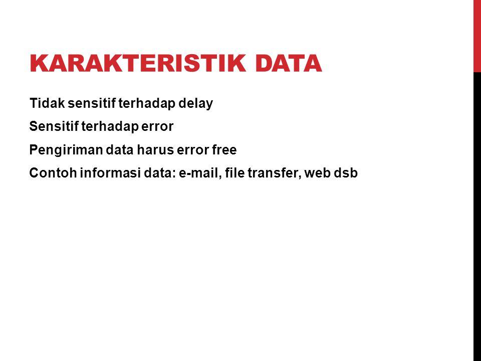KARAKTERISTIK DATA Tidak sensitif terhadap delay Sensitif terhadap error Pengiriman data harus error free Contoh informasi data: e-mail, file transfer, web dsb