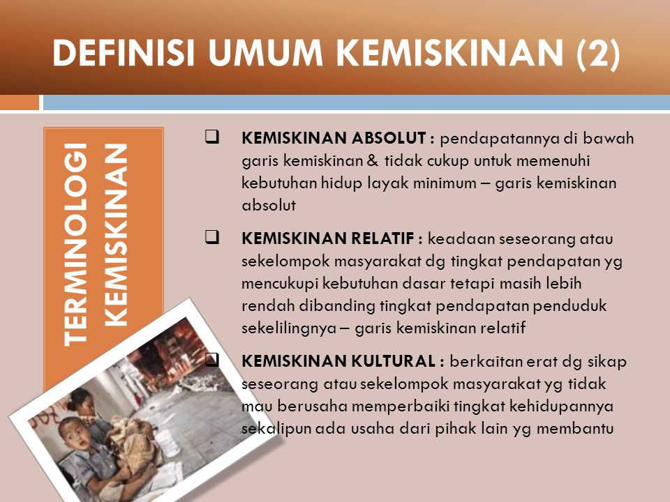 DINAMIKA KEMISKINAN DEFINISI UMUM KEMISKINAN (3)  Persistent/Cronic poverty : kemiskinan yang terjadi di suatu daerah secara kronis atau berlangsung turun temurun (Biasanya terjadi di daerah yg memiliki SDA kritis, terisolasi, dsb).