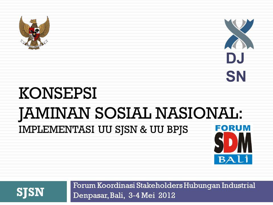 KONSEPSI JAMINAN SOSIAL NASIONAL: IMPLEMENTASI UU SJSN & UU BPJS Forum Koordinasi Stakeholders Hubungan Industrial Denpasar, Bali, 3-4 Mei 2012 SJSN DJ SN
