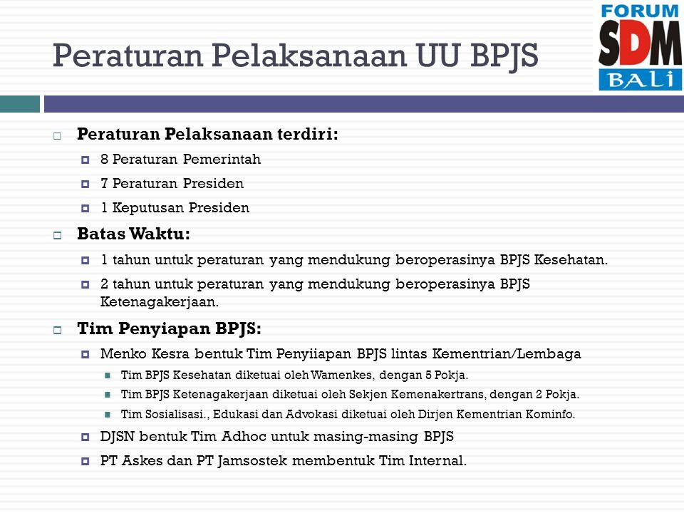 Peraturan Pelaksanaan UU BPJS  Peraturan Pelaksanaan terdiri:  8 Peraturan Pemerintah  7 Peraturan Presiden  1 Keputusan Presiden  Batas Waktu:  1 tahun untuk peraturan yang mendukung beroperasinya BPJS Kesehatan.
