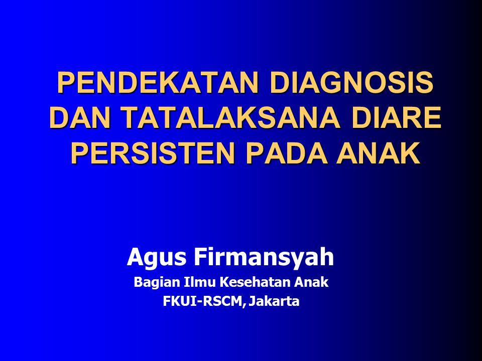 PENDEKATAN DIAGNOSIS DAN TATALAKSANA DIARE PERSISTEN PADA ANAK Agus Firmansyah Bagian Ilmu Kesehatan Anak FKUI-RSCM, Jakarta