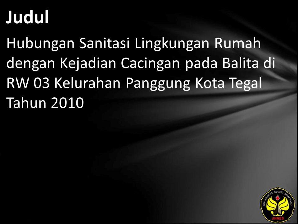 Judul Hubungan Sanitasi Lingkungan Rumah dengan Kejadian Cacingan pada Balita di RW 03 Kelurahan Panggung Kota Tegal Tahun 2010