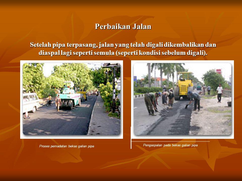 Perbaikan Jalan Setelah pipa terpasang, jalan yang telah digali dikembalikan dan diaspal lagi seperti semula (seperti kondisi sebelum digali). Proses