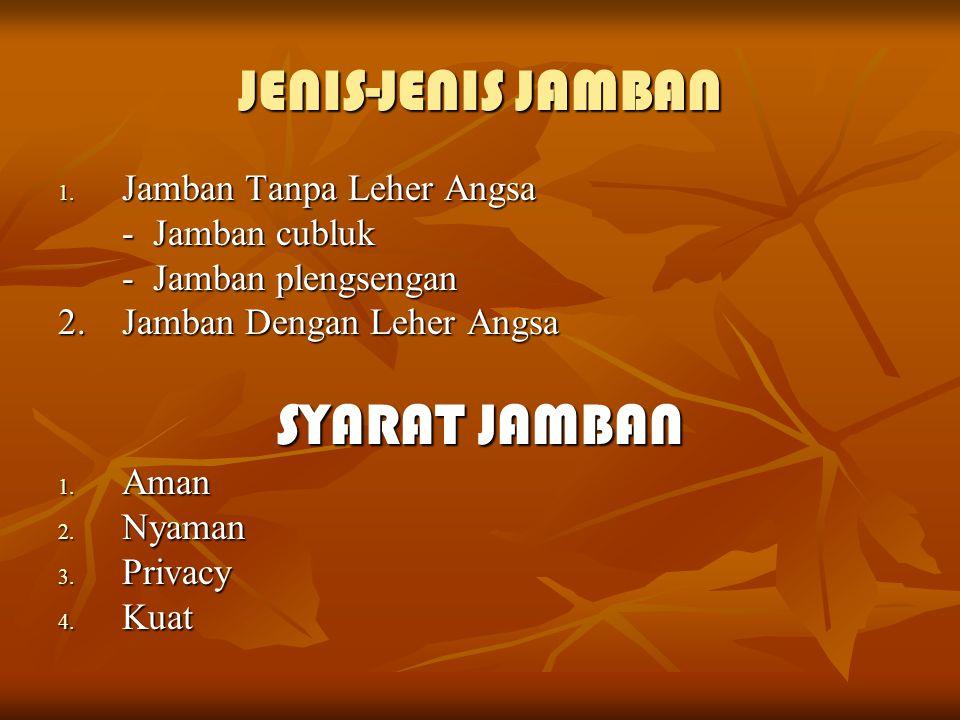 JENIS-JENIS JAMBAN 1. Jamban Tanpa Leher Angsa - Jamban cubluk - Jamban plengsengan 2. Jamban Dengan Leher Angsa SYARAT JAMBAN 1. Aman 2. Nyaman 3. Pr