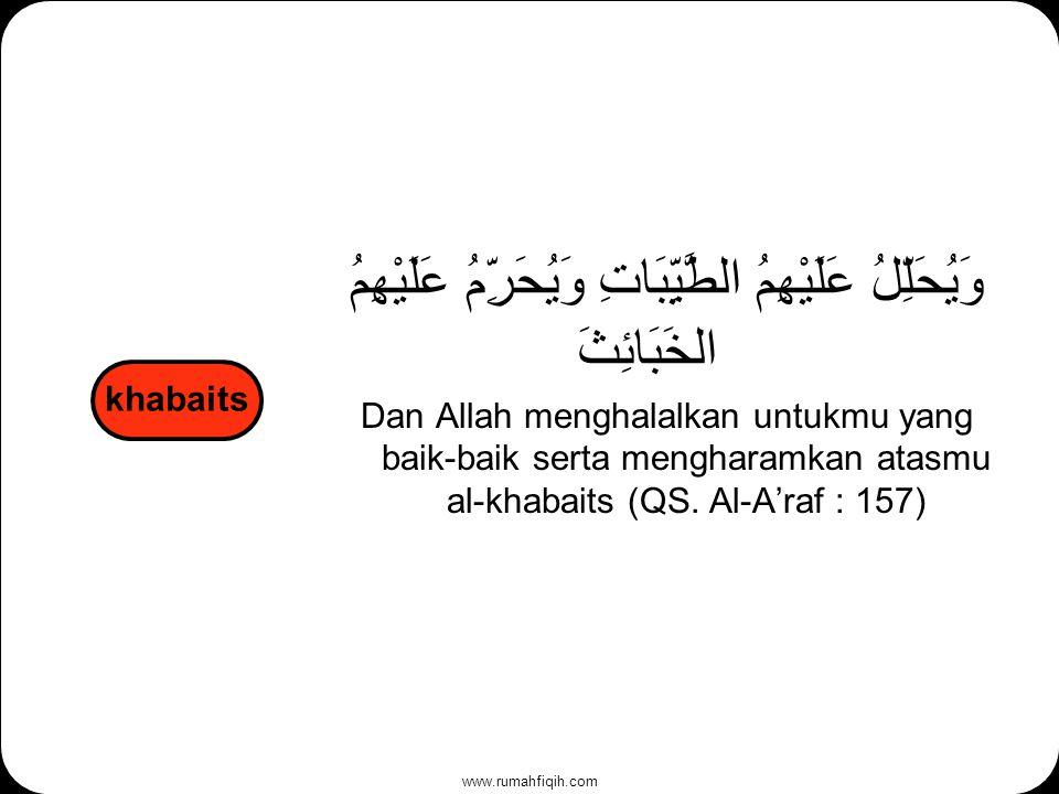 www.rumahfiqih.com وَيُحَلِّلُ عَلَيْهِمُ الطَّيِّبَاتِ وَيُحَرِّمُ عَلَيْهِمُ الخَبَائِثَ Dan Allah menghalalkan untukmu yang baik-baik serta mengharamkan atasmu al-khabaits (QS.