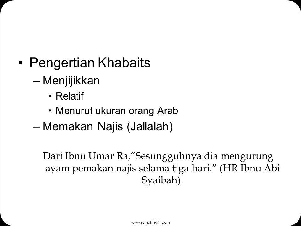 www.rumahfiqih.com Pengertian Khabaits –Menjijikkan Relatif Menurut ukuran orang Arab –Memakan Najis (Jallalah) Dari Ibnu Umar Ra, Sesungguhnya dia mengurung ayam pemakan najis selama tiga hari. (HR Ibnu Abi Syaibah).