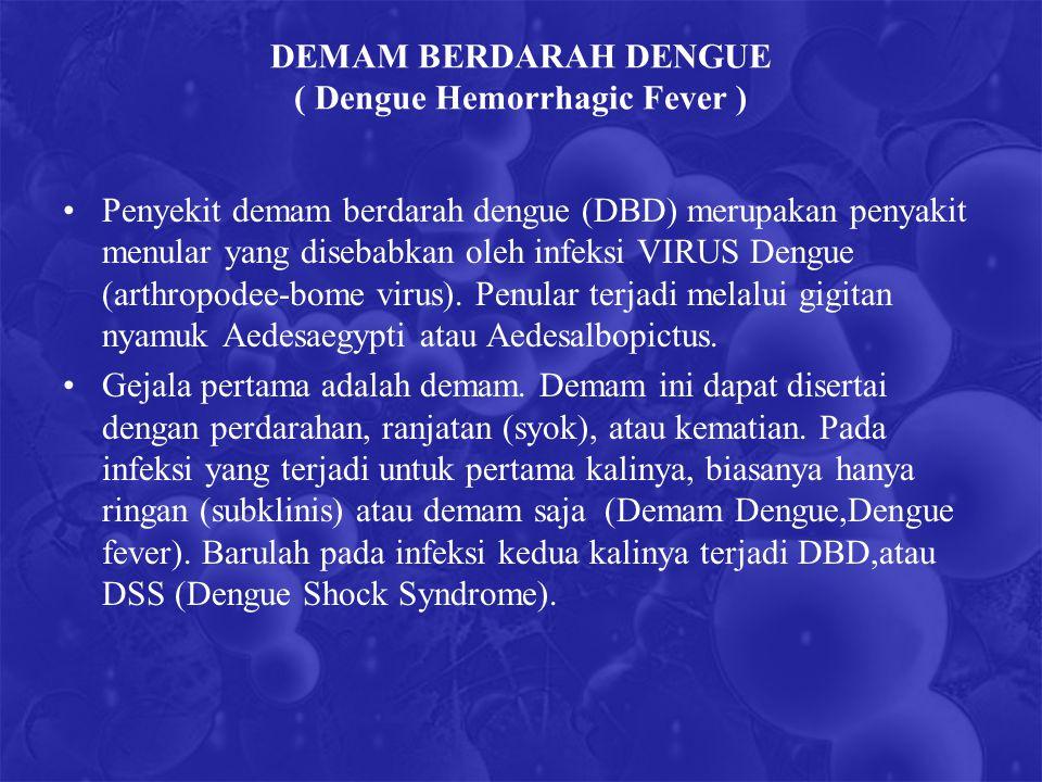 DEMAM BERDARAH DENGUE ( Dengue Hemorrhagic Fever ) Penyekit demam berdarah dengue (DBD) merupakan penyakit menular yang disebabkan oleh infeksi VIRUS Dengue (arthropodee-bome virus).