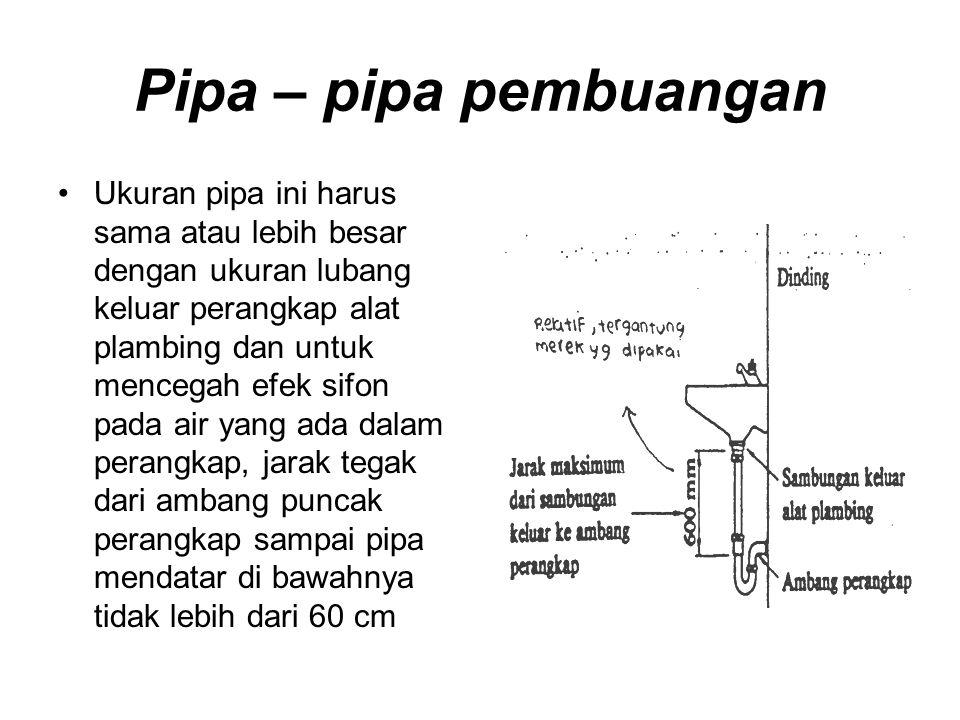 Pipa – pipa pembuangan Ukuran pipa ini harus sama atau lebih besar dengan ukuran lubang keluar perangkap alat plambing dan untuk mencegah efek sifon p