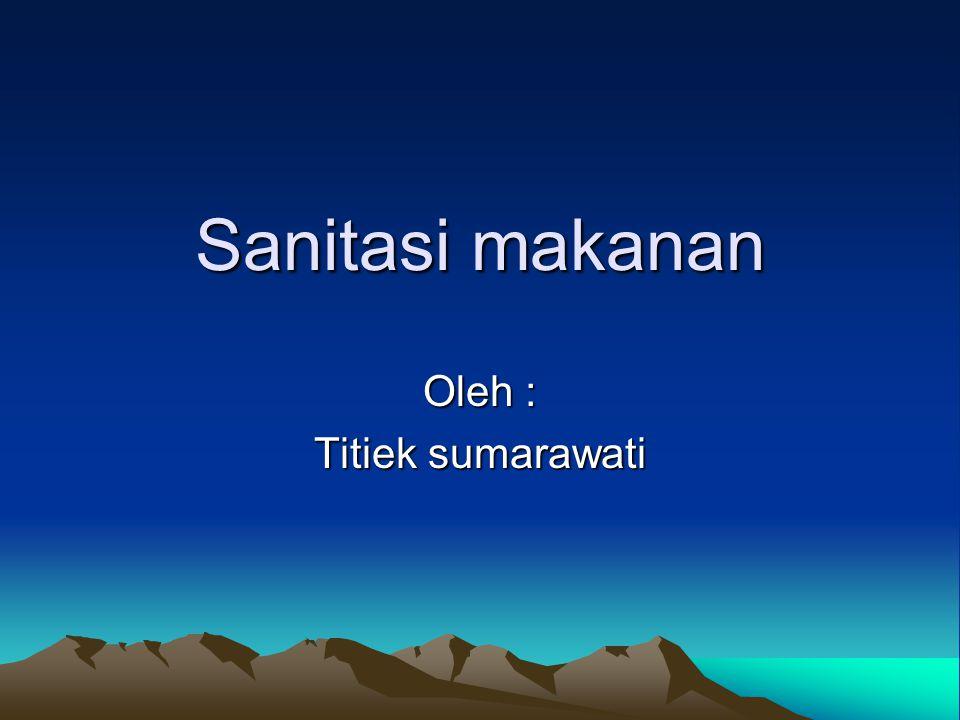 Sanitasi makanan Oleh : Titiek sumarawati