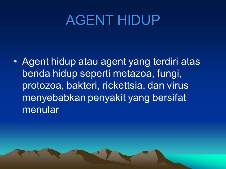 AGENT HIDUP Agent hidup atau agent yang terdiri atas benda hidup seperti metazoa, fungi, protozoa, bakteri, rickettsia, dan virus menyebabkan penyakit