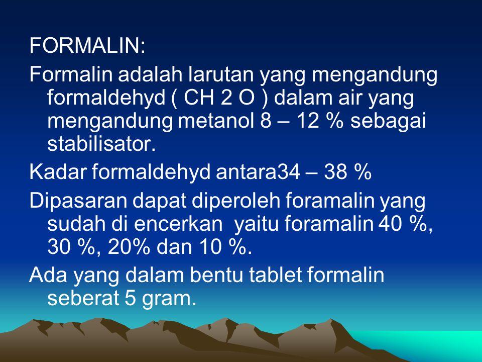 FORMALIN: Formalin adalah larutan yang mengandung formaldehyd ( CH 2 O ) dalam air yang mengandung metanol 8 – 12 % sebagai stabilisator. Kadar formal