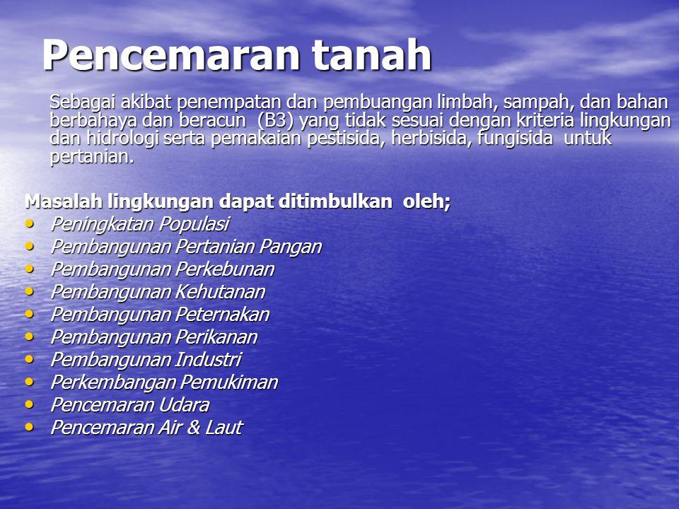 Pencemaran tanah Sebagai akibat penempatan dan pembuangan limbah, sampah, dan bahan berbahaya dan beracun (B3) yang tidak sesuai dengan kriteria lingk