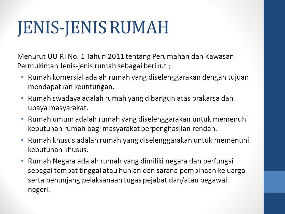 JENIS-JENIS RUMAH Menurut UU RI No. 1 Tahun 2011 tentang Perumahan dan Kawasan Permukiman Jenis-jenis rumah sebagai berikut ; Rumah komersial adalah r