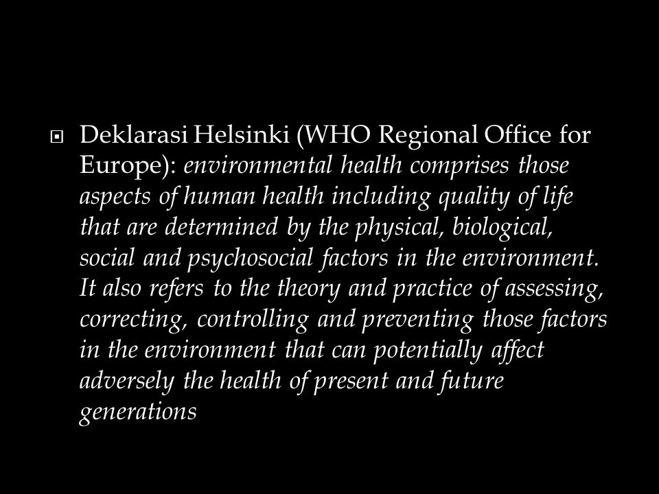  Deklarasi Helsinki (WHO Regional Office for Europe): environmental health comprises those aspects of human health including quality of life that are determined by the physical, biological, social and psychosocial factors in the environment.