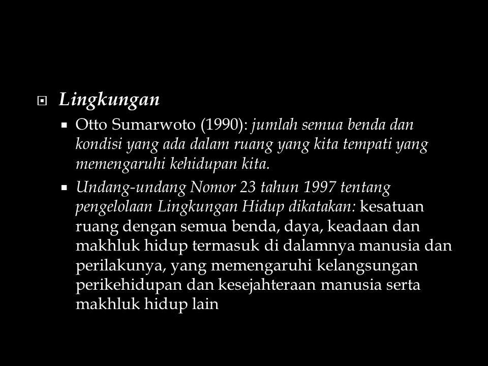  Lingkungan  Otto Sumarwoto (1990): jumlah semua benda dan kondisi yang ada dalam ruang yang kita tempati yang memengaruhi kehidupan kita.