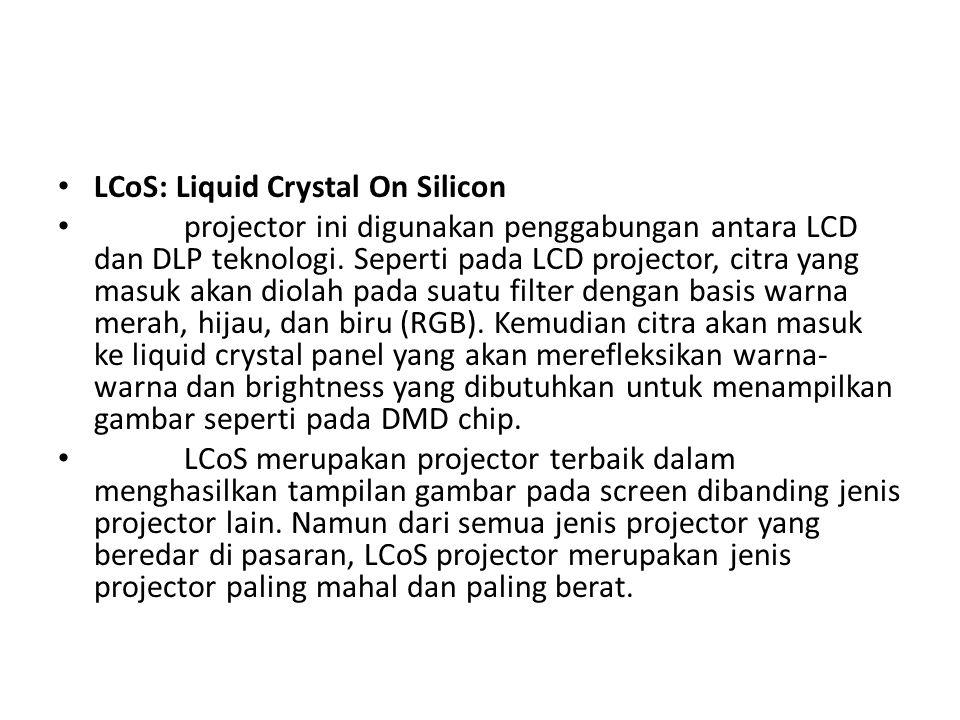 LCoS: Liquid Crystal On Silicon projector ini digunakan penggabungan antara LCD dan DLP teknologi. Seperti pada LCD projector, citra yang masuk akan d