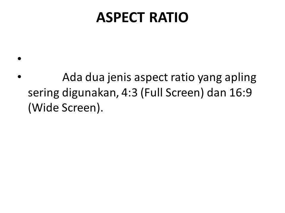 ASPECT RATIO Ada dua jenis aspect ratio yang apling sering digunakan, 4:3 (Full Screen) dan 16:9 (Wide Screen).