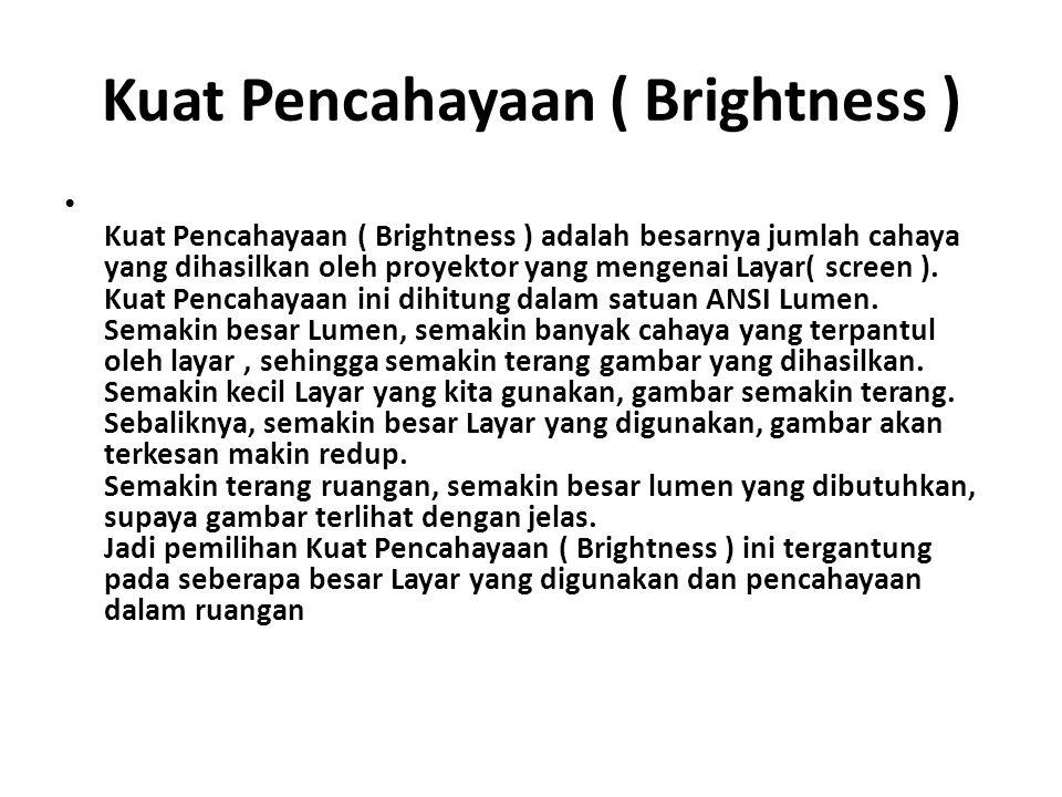 Kuat Pencahayaan ( Brightness ) Kuat Pencahayaan ( Brightness ) adalah besarnya jumlah cahaya yang dihasilkan oleh proyektor yang mengenai Layar( scre